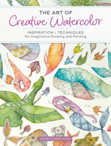 The Art of Creative Watercolor : Inspiration and Techniques for Imaginative Drawing and Painting, Paperback Book