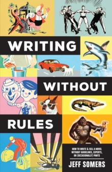Writing Without Rules : How to Write & Sell a Novel Without Guidelines, Experts, or (Occasionally) Pants, Paperback Book