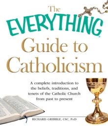 The Everything Guide to Catholicism : A complete introduction to the beliefs, traditions, and tenets of the Catholic Church from past to present, EPUB eBook