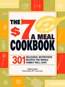 The $7 Meals Cookbook : 301 Delicious Dishes You Can Make for Seven Dollars or Less, EPUB eBook