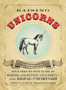 Raising Unicorns : Your Step-by-Step Guide to Starting and Running a Successful - and Magical! - Unicorn Farm, Paperback Book