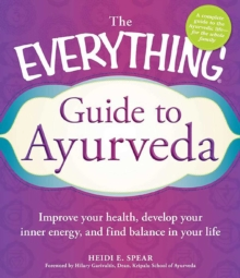The Everything Guide to Ayurveda : Improve your health, develop your inner energy, and find balance in your life, EPUB eBook