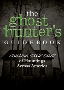 The Ghost Hunter's Guidebook : Chilling, True Tales of Hauntings Across America, EPUB eBook
