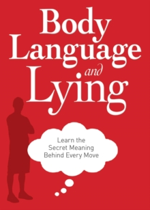 Body Language and Lying : Learn the Secret Meaning Behind Every Move, EPUB eBook