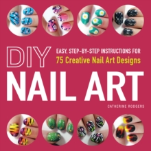 DIY Nail Art : Easy, Step-by-Step Instructions for 75 Creative Nail Art Designs, Paperback / softback Book