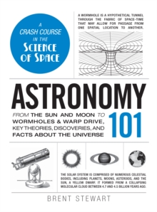 Astronomy 101 : From the Sun and Moon to Wormholes and Warp Drive, Key Theories, Discoveries, and Facts About the Universe, Hardback Book