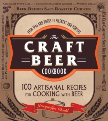 The Craft Beer Cookbook : From IPAs and Bocks to Pilsners and Porters, 100 Artisanal Recipes for Cooking with Beer, Paperback Book