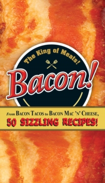 Bacon! : From Bacon Tacos to Bacon Mac N' Cheese, 50 Sizzling Recipes!, EPUB eBook