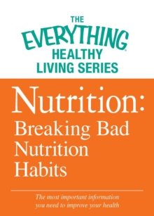 Nutrition: Breaking Bad Nutrition Habits : The most important information you need to improve your health, EPUB eBook