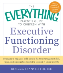 The Everything Parent's Guide to Children with Executive Functioning Disorder : Strategies to help your child achieve the time-management skills, focus, and organization needed to succeed in school an, Paperback Book