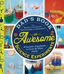 Dad's Book of Awesome Science Experiments : From Boiling Ice and Exploding Soap to Erupting Volcanoes and Launching Rockets, 30 Inventive Experiments to Excite the Whole Family!, Paperback / softback Book