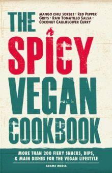 The Spicy Vegan Cookbook : More than 200 Fiery Snacks, Dips, and Main Dishes for the Vegan Lifestyle, EPUB eBook