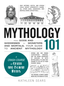 Mythology 101 : From Gods and Goddesses to Monsters and Mortals, Your Guide to Ancient Mythology, Hardback Book