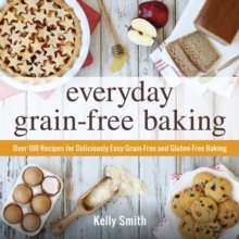 Everyday Grain-Free Baking : Over 100 Recipes for Deliciously Easy Grain-Free and Gluten-Free Baking, Paperback / softback Book