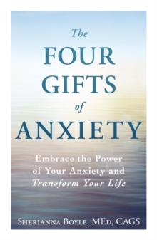 The Four Gifts of Anxiety : Embrace the Power of Your Anxiety and Transform Your Life, Paperback Book