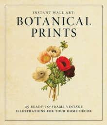 Instant Wall Art - Botanical Prints : 45 Ready-to-Frame Vintage Illustrations for Your Home Decor, Paperback / softback Book