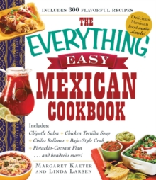 The Everything Easy Mexican Cookbook : Includes Chipotle Salsa, Chicken Tortilla Soup, Chiles Rellenos, Baja-Style Crab, Pistachio-Coconut Flan...and Hundreds More!, EPUB eBook