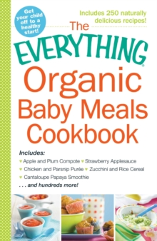 The Everything Organic Baby Meals Cookbook : Includes Apple and Plum Compote, Strawberry Applesauce, Chicken and Parsnip Puree, Zucchini and Rice Cereal, Cantaloupe Papaya Smoothie...and Hundreds More, EPUB eBook
