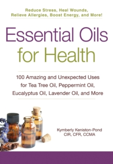 Essential Oils for Health : 100 Amazing and Unexpected Uses for Tea Tree Oil, Peppermint Oil, Eucalyptus Oil, Lavender Oil, and More, Paperback / softback Book