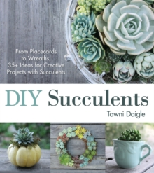 DIY Succulents : From Placecards to Wreaths, 35+ Ideas for Creative Projects with Succulents, Paperback Book