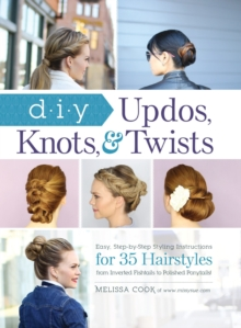 DIY Updos, Knots, and Twists : Easy, Step-by-Step Styling Instructions for 35 Hair Styles - From Inverted Fishtails to Polished Ponytails!, Hardback Book