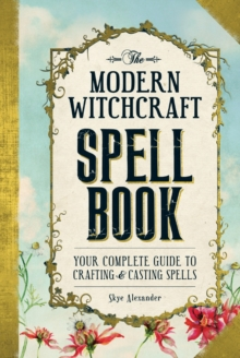 The Modern Witchcraft Spell Book : Your Complete Guide to Crafting and Casting Spells, Hardback Book