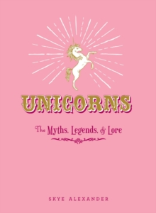 Unicorns : The Myths, Legends, & Lore, Hardback Book