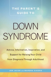 The Parent's Guide to Down Syndrome : Advice, Information, Inspiration, and Support for Raising Your Child from Diagnosis through Adulthood, Paperback Book