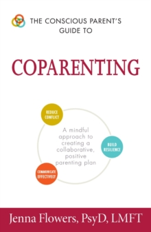 The Conscious Parent's Guide to Coparenting : A Mindful Approach to Creating a Collaborative, Positive Parenting Plan, Paperback Book