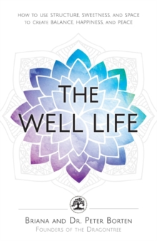 The Well Life : How to Use Structure, Sweetness, and Space to Create Balance, Happiness, and Peace, Paperback / softback Book