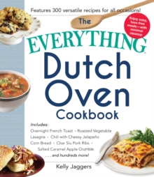 The Everything Dutch Oven Cookbook : Includes Overnight French Toast, Roasted Vegetable Lasagna, Chili with Cheesy Jalapeno Corn Bread, Char Siu Pork Ribs, Salted Caramel Apple Crumble...and Hundreds, Paperback / softback Book