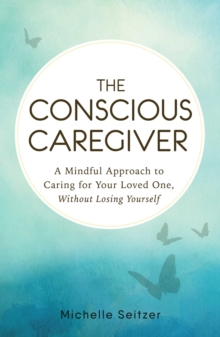 The Conscious Caregiver : A Mindful Approach to Caring for Your Loved One Without Losing Yourself, Paperback Book