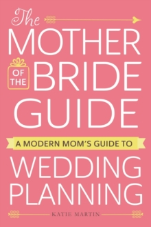 The Mother of the Bride Guide : A Modern Mom's Guide to Wedding Planning, Paperback Book