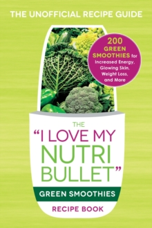 The I Love My NutriBullet Green Smoothies Recipe Book : 200 Healthy Smoothie Recipes for Weight Loss, Heart Health, Improved Mood, and More, Paperback / softback Book