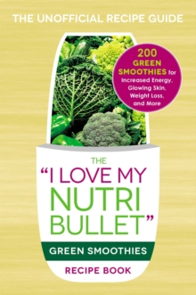 The I Love My NutriBullet Green Smoothies Recipe Book : 200 Healthy Smoothie Recipes for Weight Loss, Heart Health, Improved Mood, and More, EPUB eBook