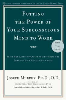 Putting the Power of Your Subconscious Mind to Work : Reach New Levels of Career Success Using the Power of Your Subconscious Mind, EPUB eBook