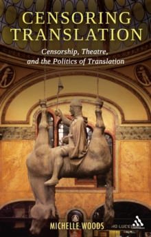 Censoring Translation : Censorship, Theatre, and the Politics of Translation, Paperback Book