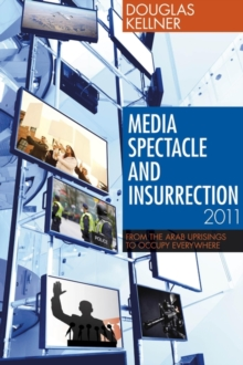 Media Spectacle and Insurrection, 2011 : From the Arab Uprisings to Occupy Everywhere, Paperback Book