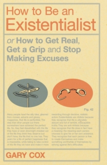 How to Be an Existentialist : or How to Get Real, Get a Grip and Stop Making Excuses, Paperback / softback Book