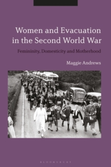 Women and Evacuation in the Second World War : Femininity, Domesticity and Motherhood, PDF eBook