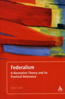 Federalism : A Normative Theory and Its Practical Relevance, Paperback / softback Book