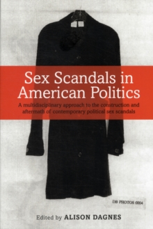 Sex Scandals in American Politics : A Multidisciplinary Approach to the Construction and Aftermath of Contemporary Political Sex Scandals, Paperback Book