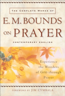 The Complete Works of E. M. Bounds on Prayer : Experience the Wonders of God through Prayer, EPUB eBook