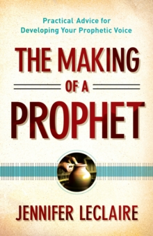 The Making of a Prophet : Practical Advice for Developing Your Prophetic Voice, EPUB eBook