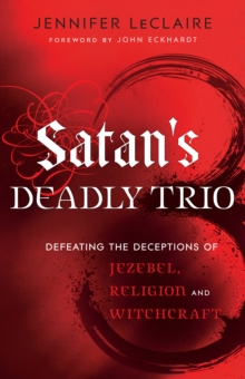 Satan's Deadly Trio : Defeating the Deceptions of Jezebel, Religion and Witchcraft, EPUB eBook