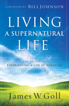 Living a Supernatural Life : The Secret to Experiencing a Life of Miracles, EPUB eBook