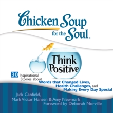 Chicken Soup for the Soul: Think Positive - 30 Inspirational Stories about Words that Changed Lives, Health Challenges, and Making Every Day Special, eAudiobook MP3 eaudioBook