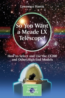 So You Want a Meade LX Telescope! : How to Select and Use the LX200 and Other High-end Models, Paperback Book