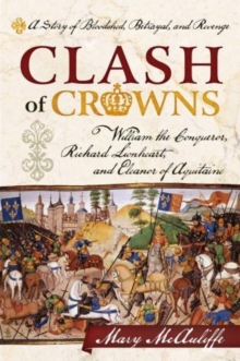 Clash of Crowns : William the Conqueror, Richard Lionheart, and Eleanor of Aquitaine-A Story of Bloodshed, Betrayal, and Revenge, Paperback Book