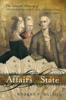Affairs of State : The Untold History of Presidential Love, Sex, and Scandal, 1789--1900, Hardback Book